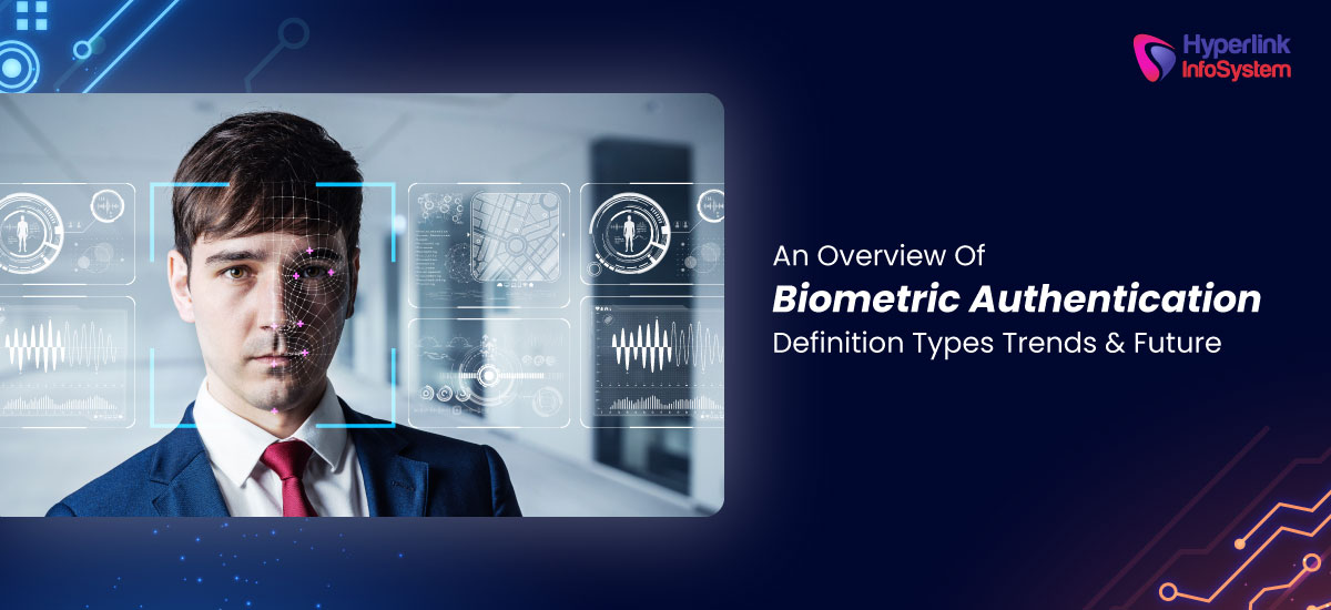 Overview Of Biometric Authentication: Definition, Types, Trends & Future